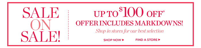 Sale on sale! Up to $100 off offer includes markdowns! Shop in stores for our best selection. Shop now. Find a store.