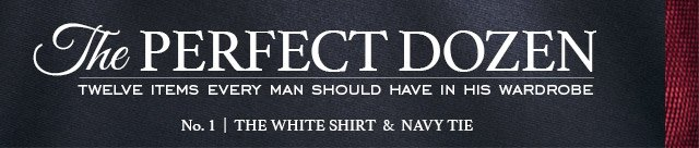 THE PERFECT DOZEN Twelve Items Every Man Should have in his Wardrobe No. 1 - The White Shirt & Navy Tie