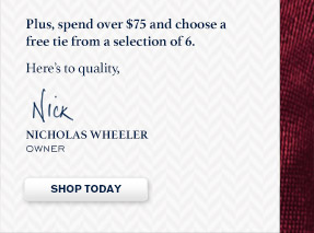 Plus, spend over $75 and choose a free tie from a selection of 6. Here's to quality, Nicholas Wheeler Owner SHOP TODAY