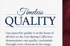 Timeless Quality Our quest for quality is at the heart of all that we do. Our Spring Collection demonstrates our quality credentials through every element in the range.