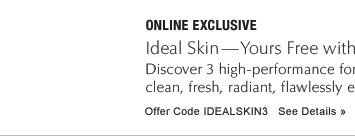 ONLINE EXCLUSIVE Ideal Skin—Yours Free with $50 purchase* Discover 3 high-performance formulas and see your ideal skin—clean, fresh,radiant, flawlessly even. Offer Code IDEALSKIN3 See Details »
