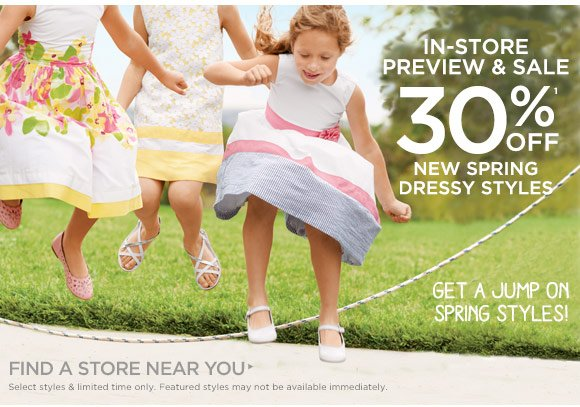 In-Store Preview & Sale. 30% Off(1) New Spring Dressy Styles. Get A Jump On Spring Styles! Find A Store Near You. Select styles & limited time only. Featured styles may not be available immediately.