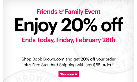 LAST CHANCE | 20% OFF Friends & Family Event   Shop BobbiBrown.com and get 20% off your order plus Free Standard Shipping with any $65 order.*  Ends Today: February 28th at 11:59PM PT Shop Now »