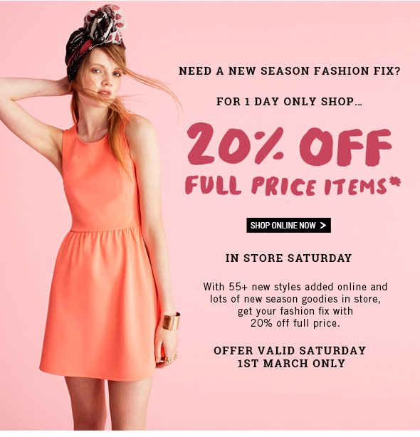 Need a new season Fashion Fix? For 1 Day Only shop... 20Percent off Full Priced items* SHOP ONLINE NOW > 	In store Saturday. With 55+ new styles added online and lots of new season goodies in store, get your fashion fix with 20 percent off full price.