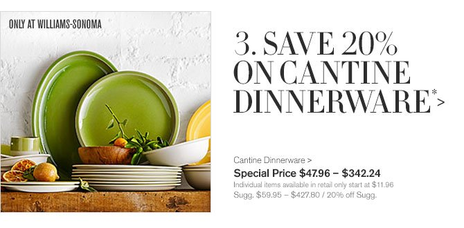 3. SAVE 20% ON CANTINE DINNERWARE* - ONLY AT WILLIAMS-SONOMA - Cantine Dinnerware - Special Price $47.96 – $342.24 - Individual items available in retail only start at $11.96 - Sugg. $59.95 – $427.80 / 20% off Sugg.