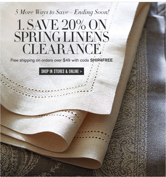 5 More Ways to Save – Ending Soon! - 1. SAVE 20% ON SPRING LINENS CLEARANCE - Free shipping on orders over $49 with code SHIP4FREE - SHOP IN STORES & ONLINE