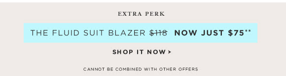 EXTRA PERK THE FLUID SUIT BLAZER $118 NOW JUST $75** SHOP IT NOW  CANNOT BE COMBINED WITH OTHER OFFERS