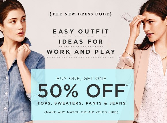 {THE NEW DRESS CODE}                            EASY OUTFIT IDEAS FOR WORK AND PLAY  BUY ONE, GET ONE 50% OFF* TOPS, SWEATERS, PANTS & JEANS (MAKE ANY MATCH OR MIX YOU'D LIKE)