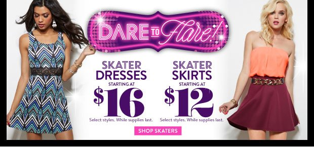 In Stores & Online! Dare to Flare! Skater Dresses Starting at $16. Skater Skirts Starting at $12. Select Styles. While Supplies Last. SHOP SKATERS