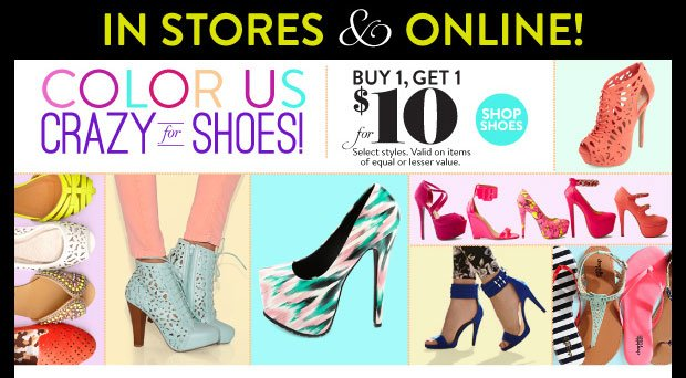 In Stores & Online! Buy 1, Get 1 for $10. Select Styles. Valid on items of equal or lesser value. SHOP SHOES