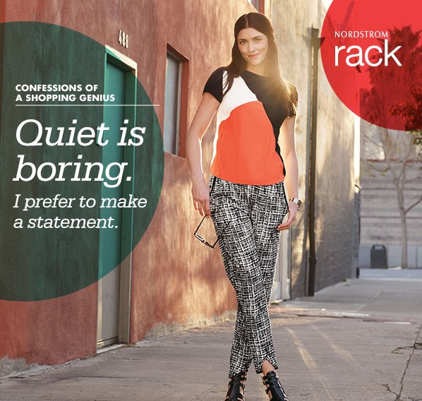 NORDSTROM rack - CONFESSIONS OF A SHOPPING GENIUS - Quiet is boring. I prefer to make a statement.