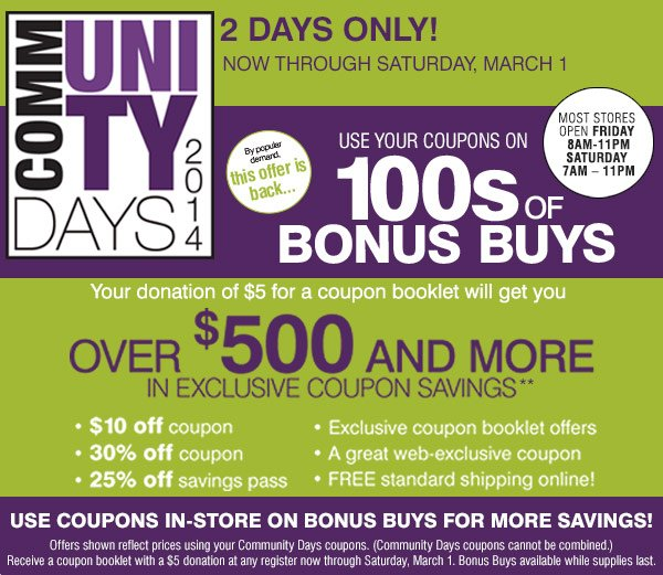 2 Days Only! Now through Saturday, March 1. Community Days 2014  Your donation of $5 for a coupon booklet will get you over $500 and more  in exclusive coupon savings. By popular demand this offer is back...Use  your coupons on 1000s of BONUS BUYS selected just for you!