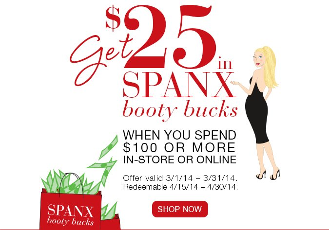 Get $25 in SPANX Booty Bucks when you spend $100 or more in-store or online. Offer valid 3/1/14 – 3/31/14. Redeemable 4/15/14 – 4/30/14. Shop Now!