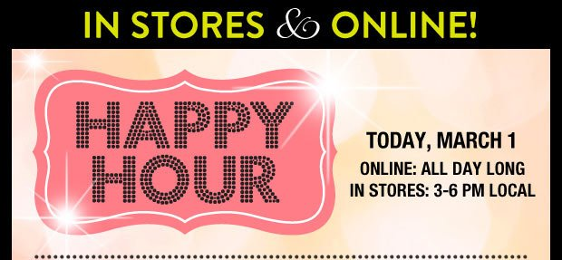 Happy Hour Today, March 1. Online: All Day Long. In Stores: 3-6PM Local. Denim Buy 1, Get 1 for $8. Excludes Shorts. Select Styles. Valid on items of equal or lesser value. SHOP NOW