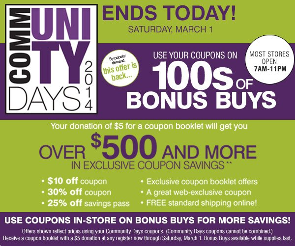 ENDS TODAY! Saturday, March 1. Most stores open 7AM - 11PM Community Days 2014 Your donation of $5 for a coupon booklet will get you over $500 and more in exclusive coupon savings. By popular demand this offer is back...Use your coupons on 1000s of BONUS BUYS. Use coupons in-store on Bonus Buys for more savings!
