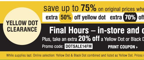 Yellow Dot Clearance Save up to 75% on original prices when you take an extra 50% off yellow dot, extra 70% off black dot. FINAL HOURS - in-store and online! Plus take an extra 20% off a Yellow or Black Dot purchase**** Promo code DOTSALE14FM Print Coupon. While supplies last. Online selection: Yellow Dot & Black Dot combine and listed as Yellow Dot. Prices reflect final savings.