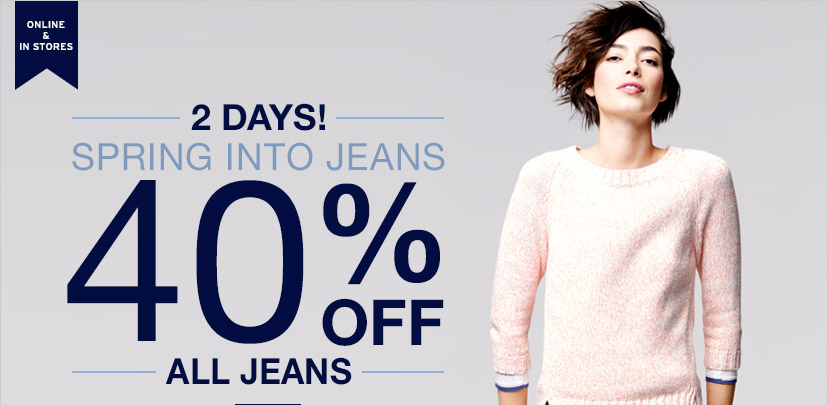 ONLINE & IN STORES   2 DAYS! SPRING INTO JEANS   40% OFF ALL JEANS
