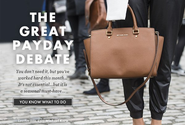THE GREAT PAY DEBATE - You don't need it, but you've worked hard this month...It's not essential...but it is a seasonal must-have… YOU KNOW WHAT TO DO. Image credit: Leather tote, £315 Michael Kors