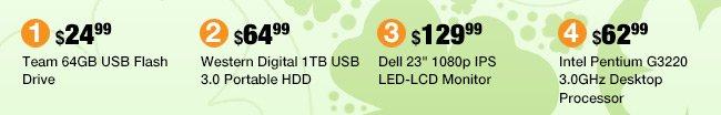 """MENU: Western Digital 1TB USB 3.0 Portable HDD - 64.99 usd, Team 64GB USB Flash Drive - 24.99 usd, Dell 23"""" 1080p IPS LED-LCD Monitor - 129.99 usd, Intel Pentium G3220 3.0GHz Desktop Processor - 62.99 usd"""