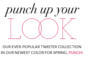 Punch Up Your Look - Our ever-popular Twister Collection in our newest color for spring, punch!