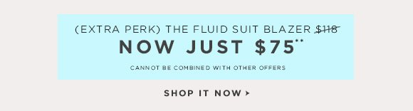 (EXTRA PERK) THE FLUID SUIT BLAZER $118 NOW JUST $75** CANNOT BE COMBINED WITH OTHER OFFERS SHOP IT NOW