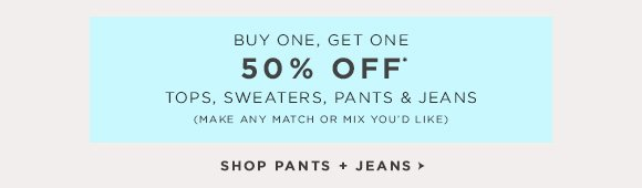BUY ONE, GET ONE 50% OFF* TOPS, SWEATERS, PANTS & JEANS (MAKE ANY MATCH OR MIX YOU'D LIKE)  SHOP PANTS + JEANS