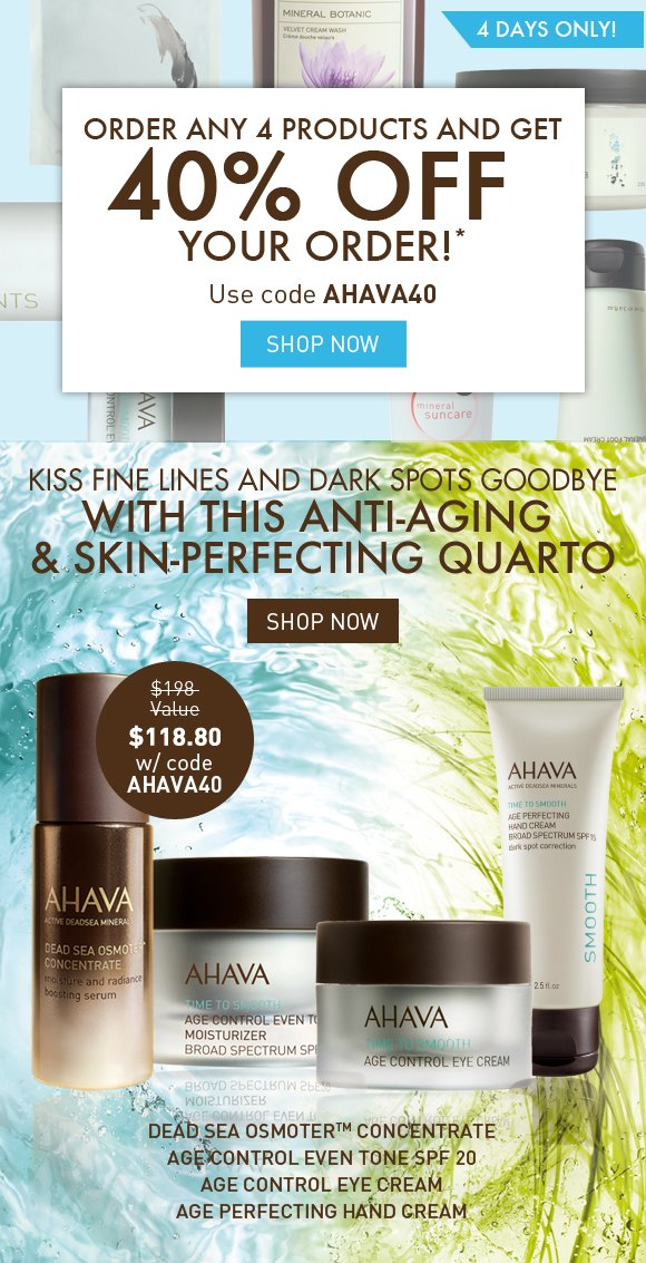 Order ANY 4 products and get 40% off your order!* 4 DAYS ONLY! Use code AHAVA40 Shop Now Kiss fine lines and dark spots goodbye with this anti-aging & skin-perfecting quarto Dead Sea OsmoterTM Concentrate Age Control Even Tone SPF 20 Age Control Eye Cream Age Perfecting Hand Cream $198 value (crossed out) $118.80 SHOP NOW
