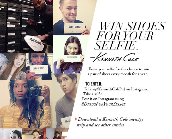 Enter your selfie for the chance to win a pair of shoes every month for a year. TO ENTER: Follow@KennethColePrd on Instagram. Take a selfie. Post it on Instagram using #DRESSFORYOURSELFIE // Download a Kenneth Cole message strip and see other entries