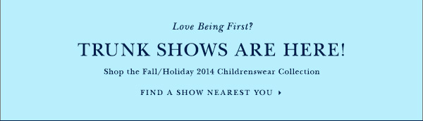 Love Being First? TRUNK SHOWS ARE HERE!  Shop the Fall/Holiday 2014 Childrenswear Collection FIND A SHOW NEAREST YOU