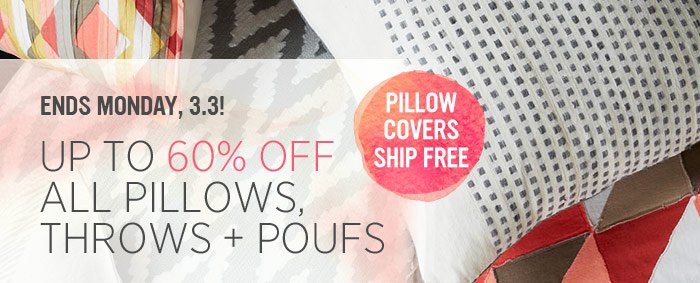 Ends Monday, 3.3! Up to 60% off all pillows, throws + poufs. Pillow covers ship free.