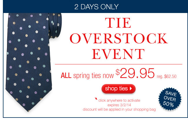 Tie Overstock Event: ALL Spring Ties Now $29.95 (reg. $62.50). 2 DAYS ONLY.