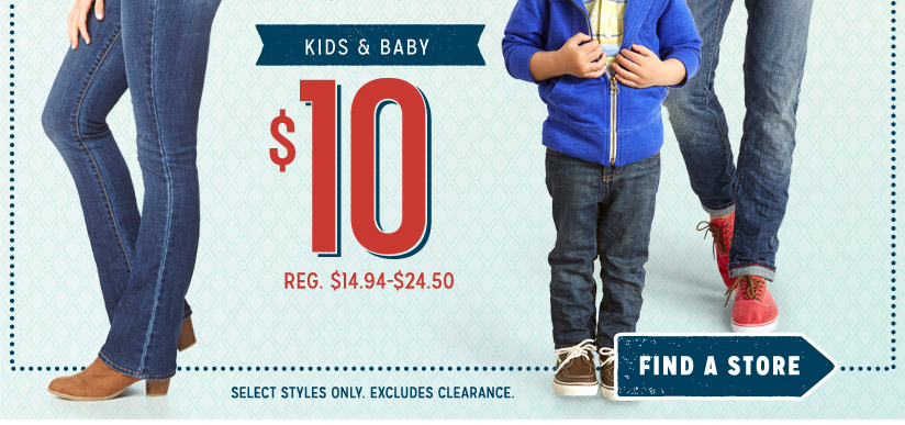 KIDS & BABY | $10 | REG. $14.94-$24.50 | FIND A STORE | SELECT STYLES ONLY. EXCLUDES CLEARANCE.