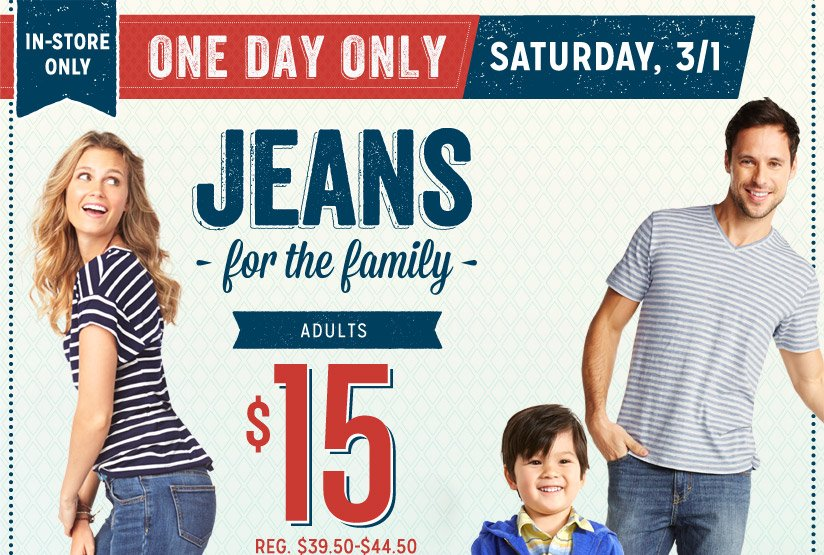 IN-STORE ONLY | ONE DAY ONLY | SATURDAY, 3/1 | JEANS for the family | ADULTS | $15 | REG. $39.50-$44.50