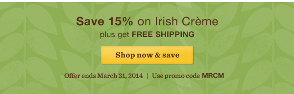 Save 15% on Irish Crème plus get FREE SHIPPING. Shop now & save. Offer ends March 31, 2014. Use promo code MRCM.