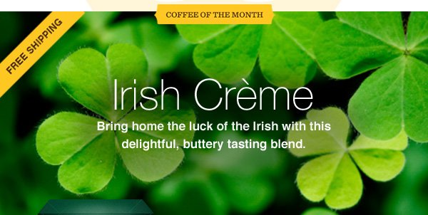 COFFEE OF THE MONTH. FREE SHIPPING. Irish Crème. Bring home the luck of the Irish with this delightful, buttery tasting blend.