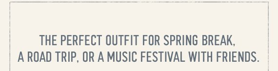 THE  PERFECT OUTFIT FOR SPRING BREAK, A ROAD TRIP, OR A MUSIC FESTIVAL WITH  FRIENDS.
