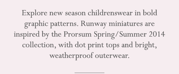 Explore new season childrenswear in bold graphic patterns. Runway miniatures are inspired by the Prorsum Spring/Summer 2014 collection, with dot print tops and bright, weatherproof outerwear.