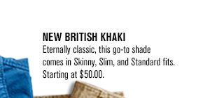 NEW BRITISH KHAKI: Eternally classic, this go-to shade comes in Skinny, Slim, and Standard fits. Starting at $50.00.