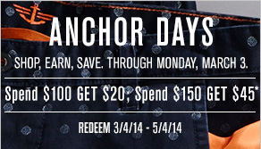 Anchor Days: Shop, earn, save. Through Monday, March 3. Spend $100 get $20; Spend $150 get $45* - Redeem 3/4/14-5/4/14