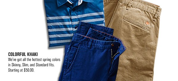 COLORFUL KHAKI: We've got all the hottest spring colors in Skinny, Slim, and Standard fits. Starting at $50.00.