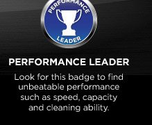 Performance Leader | Look for this badge to find unbeatable performance such as speed, capacity and cleaning ability.