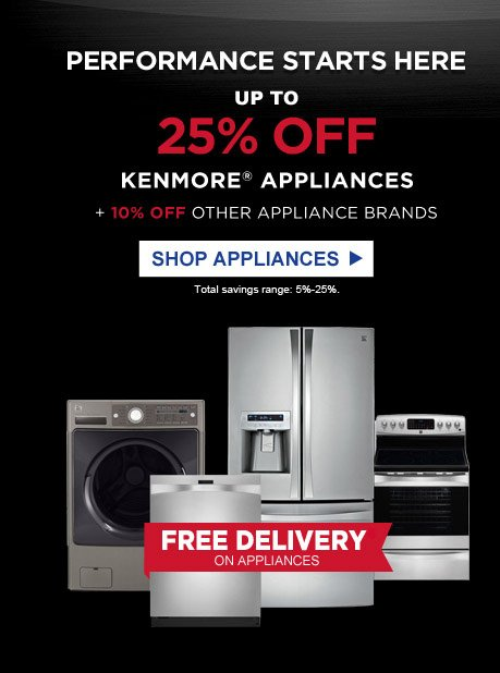 Performance starts here | Up to 25% off Kenmore® appliances + 10% off other appliance brands | Total savings range: 5% - 25%. | Shop Appliances | Free Delivery* on appliances