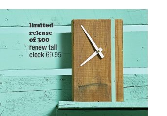 limited release of 300 renew tall clock  69.95