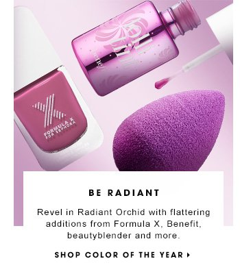 BE RADIANT Revel in Radiant Orchid with flattering additions from Formula X, Benefit, beautyblender and more. SHOP COLOR OF THE YEAR