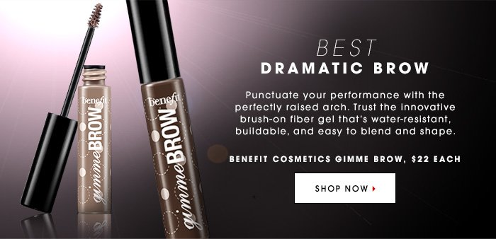 BEST DRAMATIC BROW Punctuate your performance with the perfectly raised arch. Trust the innovative brush-on fiber gel that's water-resistant, buildable, and easy to blend and shape. BENEFIT COSMETICS Gimme Brow, $22 Each SHOP NOW