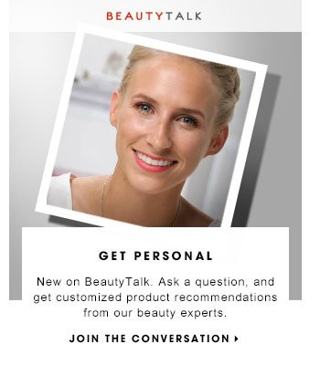 GET PERSONAL New on BeautyTalk. Ask a question, and get customized product recommendations from our beauty experts.JOIN THE CONVERSATION