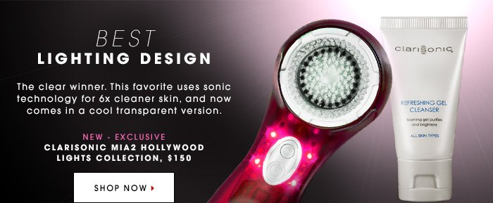 BEST LIGHTING DESIGN The clear winner. This favorite uses sonic technology for 6x cleaner skin, and now comes in a cool transparent version. New. Exclusive. CLARISONIC Mia2 Hollywood Lights Collection, $150 SHOP NOW