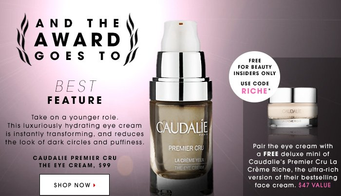 AND THE AWARD GOES TO BEST FEATURE Take on a younger role. This luxuriously hydrating eye cream is instantly transforming, and reduces the look of dark circles and puffiness. CAUDALIE Premier Cru The Eye Cream, $99 SHOP NOW. Free for Beauty Insiders Only. Use code RICHE* Pair the eye cream with a FREE deluxe mini of Caudalieâ??s Premier Cru La Creme Riche, the ultra-rich version of their bestselling face cream. $47 Value