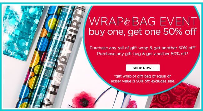 Wrap & Bag Event Buy one gift wrap or gift bag item, get a second gift wrap or gift bag item 50% off* *Gift wrap or gift bag of equal or lesser value is 50% off. Must be two like items. Excludes sale.