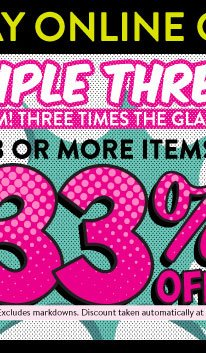 Today Online Only! Triple Threat! Buy 3 or more items, get 33% off! Limit 20. Excludes markdowns. Discount taken automatically at checkout. SHOP NOW